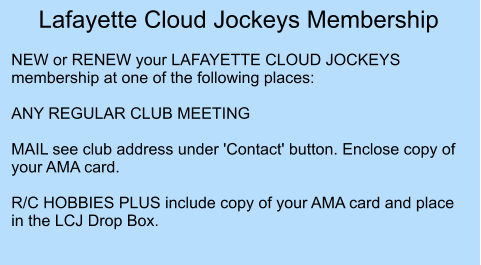 Lafayette Cloud Jockeys Membership  NEW or RENEW your LAFAYETTE CLOUD JOCKEYS membership at one of the following places: 	 ANY REGULAR CLUB MEETING  MAIL see club address under 'Contact' button. Enclose copy of your AMA card.  R/C HOBBIES PLUS include copy of your AMA card and place in the LCJ Drop Box.