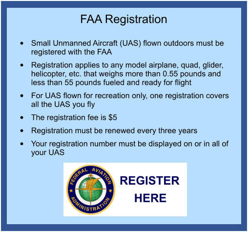 FAA Registration  •	Small Unmanned Aircraft (UAS) flown outdoors must be registered with the FAA •	Registration applies to any model airplane, quad, glider, helicopter, etc. that weighs more than 0.55 pounds and less than 55 pounds fueled and ready for flight •	For UAS flown for recreation only, one registration covers all the UAS you fly •	The registration fee is $5 •	Registration must be renewed every three years •	Your registration number must be displayed on or in all of your UAS REGISTER HERE