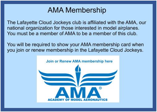 AMA Membership  The Lafayette Cloud Jockeys club is affiliated with the AMA, our national organization for those interested in model airplanes. You must be a member of AMA to be a member of this club.  You will be required to show your AMA membership card when you join or renew membership in the Lafayette Cloud Jockeys. Join or Renew AMA membership here  Join or Renew AMA membership here